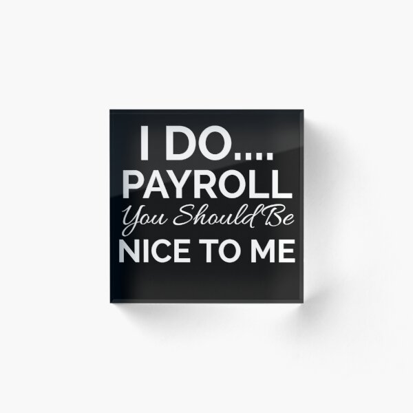 I Do Payroll You Should Be Nice to Me Acrylic Block