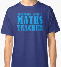 Everybody loves a MATHS Teacher Classic T-Shirt