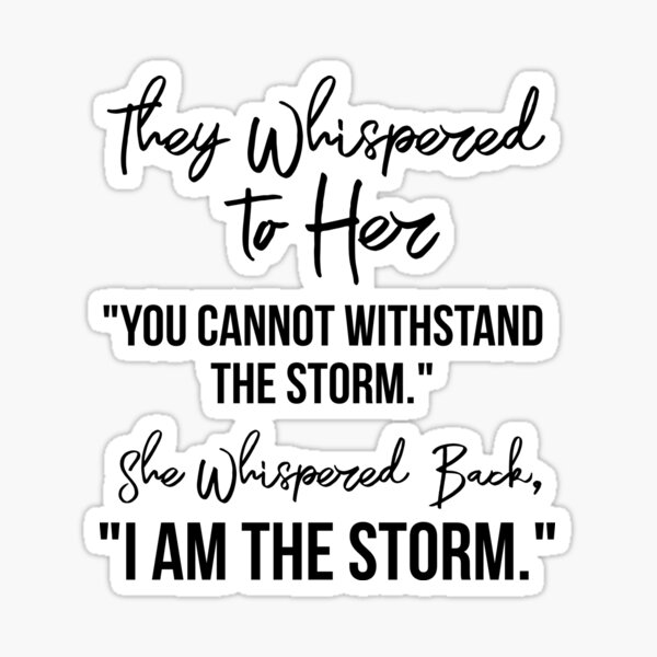"They Whispered To Her, ""You Cannot Withstand The Storm."" She Whispered Back, ""I Am The Storm"" [Black on White Background] Sticker"
