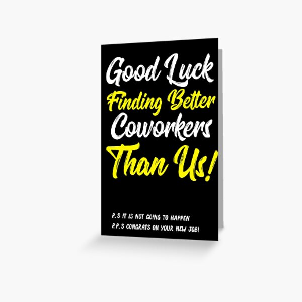 Good Luck Finding Better Coworkers Than Us! ! P.S. It is Not Going Happen P.P.S. Congrats On Your New Job! Greeting Card