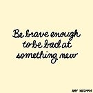 Be Brave Enough to be Bad at Something New by cozyreverie