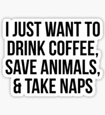 I Just Want to Drink Coffee, Save Animals, & Take Naps Sticker