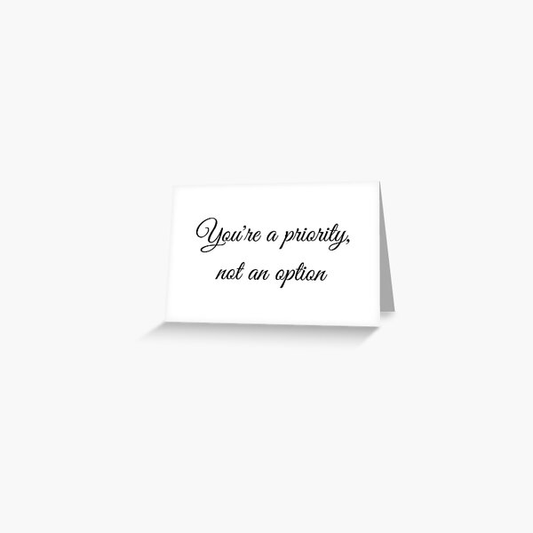 You're A Priority Not An Option Greeting Card