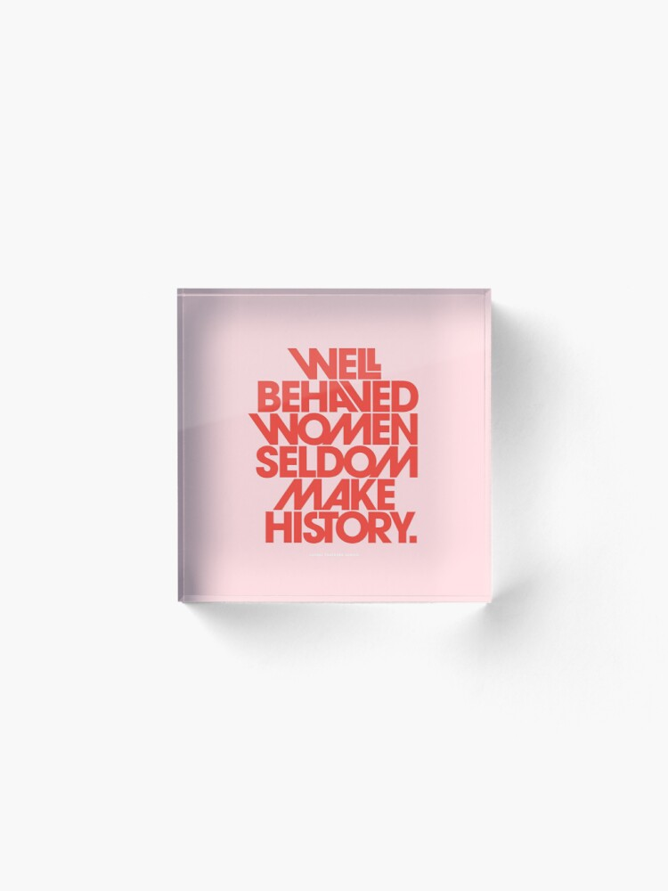 Alternate view of Well Behaved Women Seldom Make History (Pink & Red Version) Acrylic Block