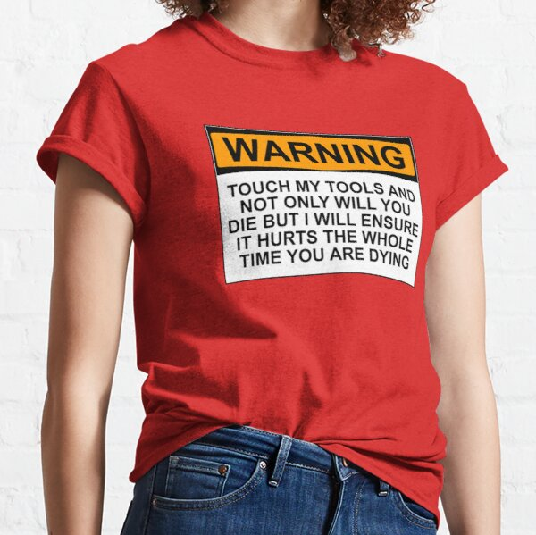 Warning: Touch my tools and not only will you die but I will ensure that it will hurt the whole time you are dying Classic T-Shirt