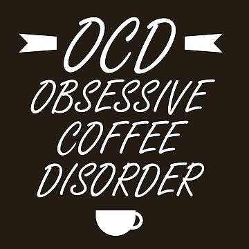 Obsessive Coffee Disorder by OMGIWantIt