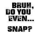 Bruh, Do You Even Snap? by BigAl3D