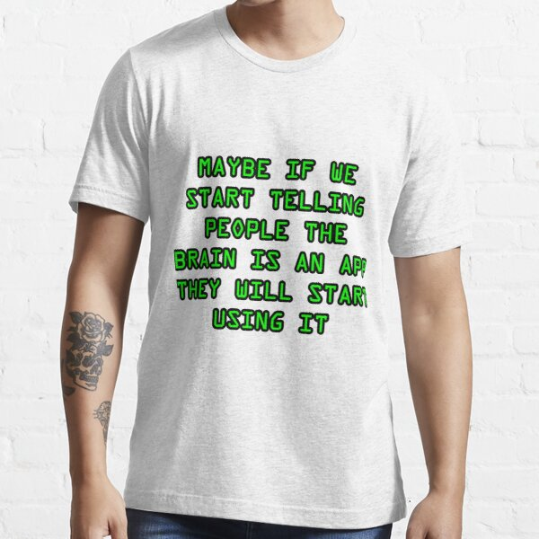 Maybe if we start telling people the brain is an app they will start using it funny shirt slogan insult Essential T-Shirt