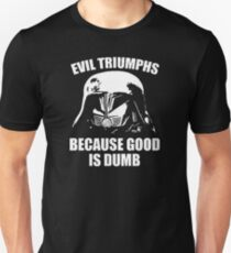 Evil Triumphs Because Good is Dumb T-Shirt