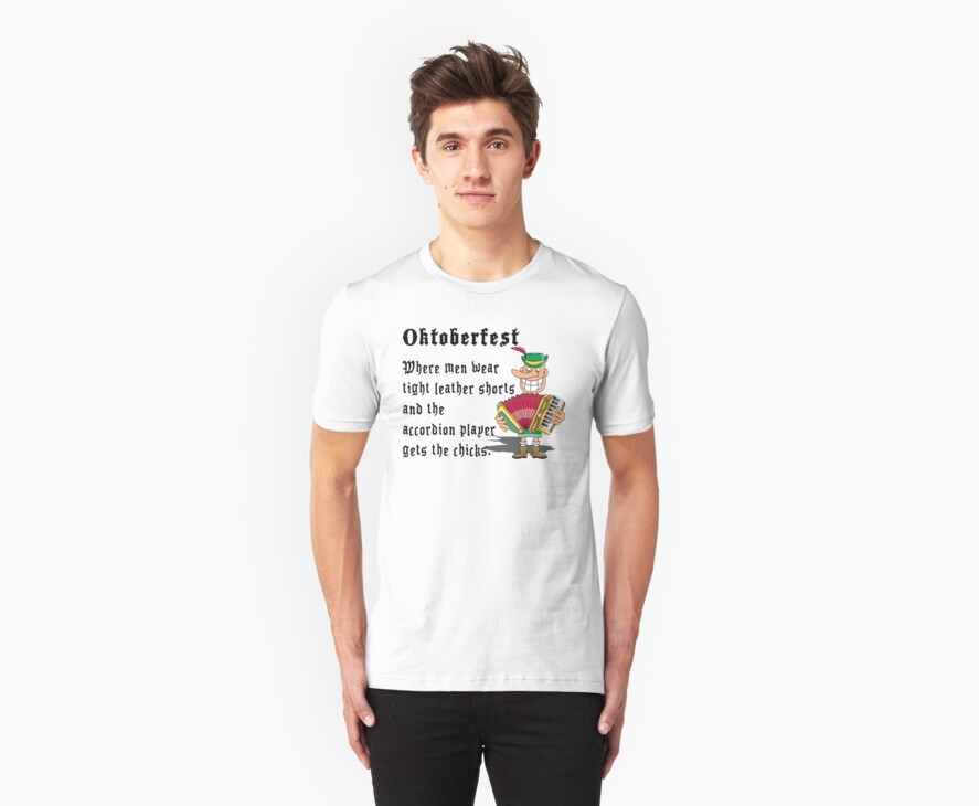 """Oktoberfest """"Where Men Wear Leather Shorts & The Accordian Player Gets The Chicks"""" by HolidayT-Shirts"""