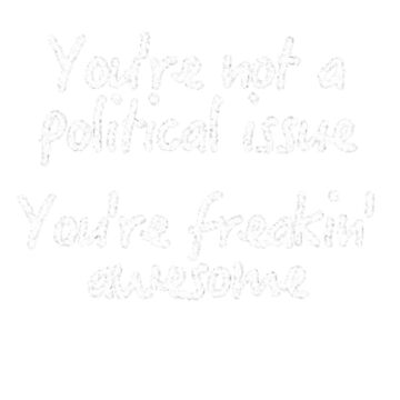 You're Not A Political Issue, Your'e Freakin' Awesome by jayame