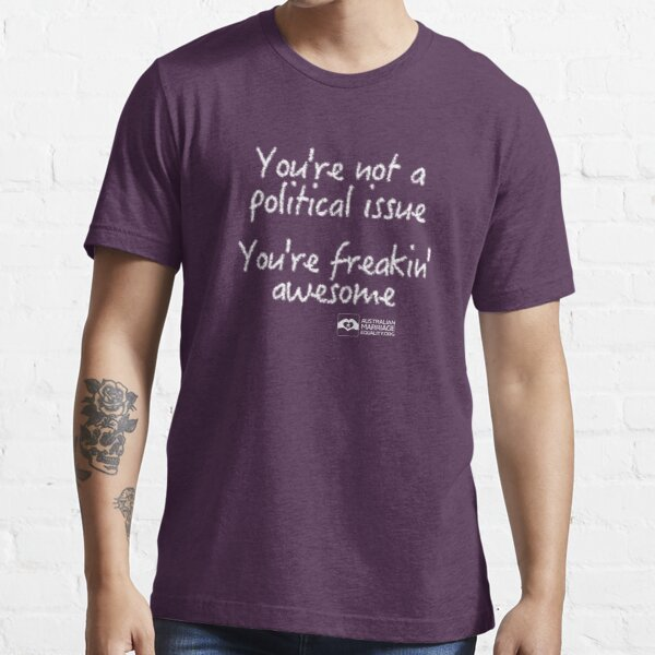 You're Not A Political Issue, Your'e Freakin' Awesome Essential T-Shirt