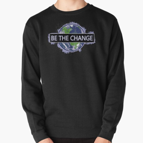 Be The Change ! Pullover Sweatshirt