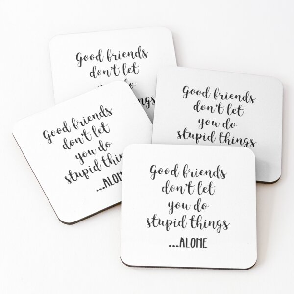 Good friends don't let you do stupid things... alone Coasters (Set of 4)