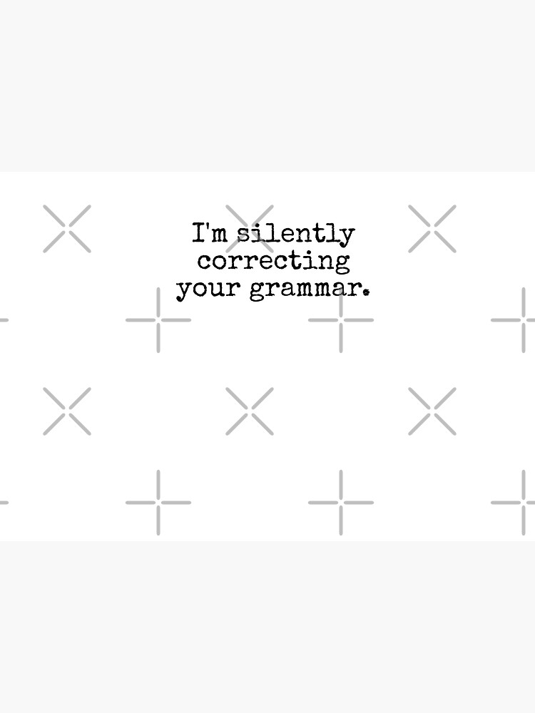 I'm silently correcting your grammar. by MadEDesigns