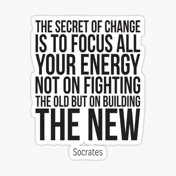The Secret Of Change Is To Focus All Your Energy Not On Fighting The Old But On Building The New Sticker