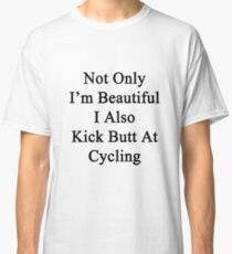Not Only I'm Beautiful I Also Kick Butt At Cycling  Classic T-Shirt