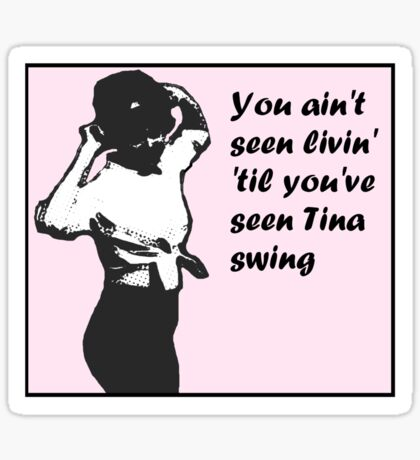 You Ain't Seen Livin' 'Til You've Seen Tina Swing (pink bg) Sticker