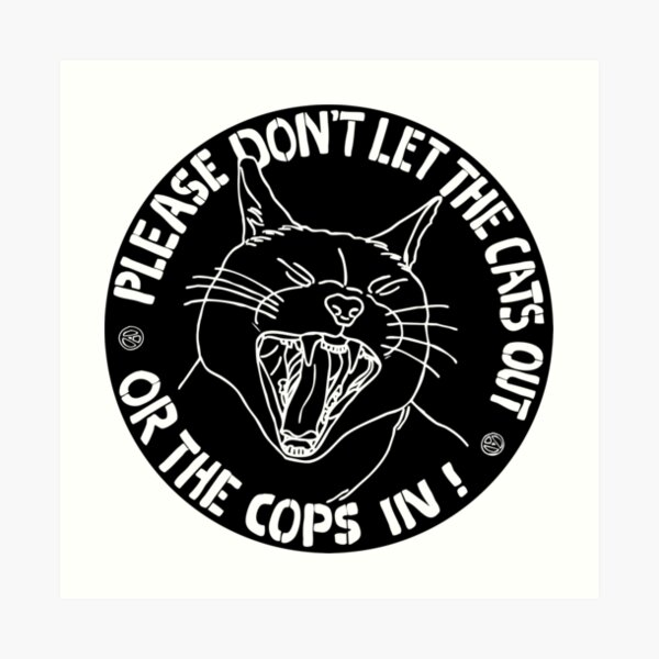 don't let the cats out or the cops in  Art Print