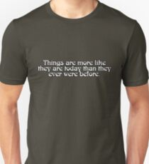 Things are more like they are today than they ever were before. T-Shirt