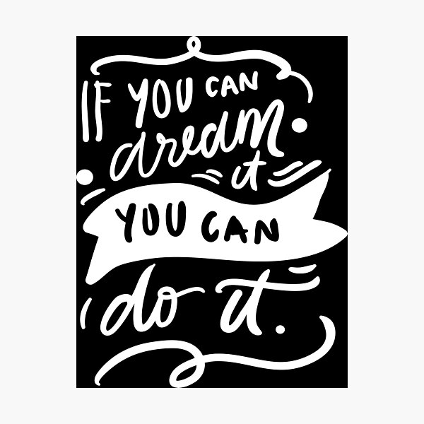 If You Can Dream It You Can Do It Inspirational Quotes Photographic Print