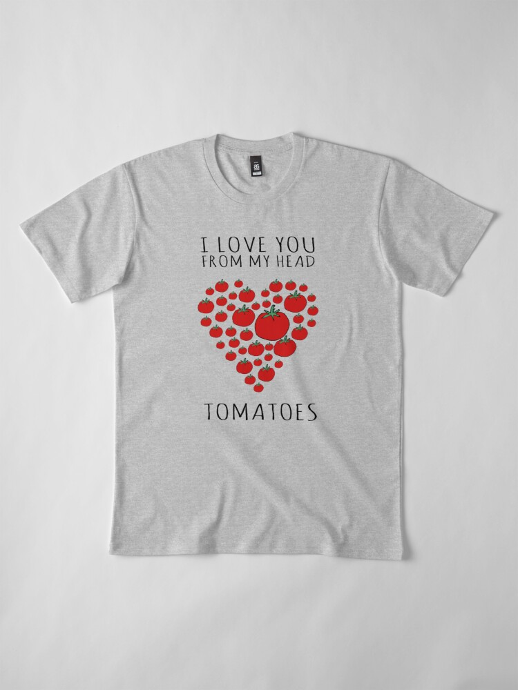 Alternate view of I LOVE YOU FROM MY HEAD TOMATOES Premium T-Shirt