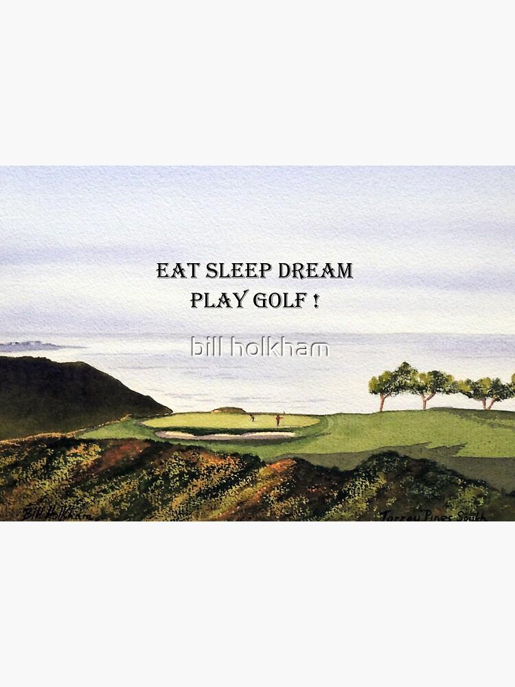 Eat Sleep Dream Play Golf Torrey Pines South by billholkham