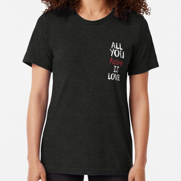 All you have is LOVE Tri-blend T-Shirt