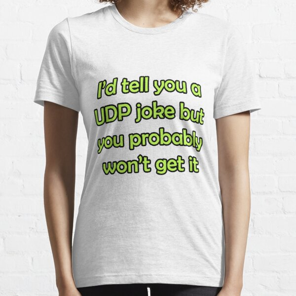 I'd tell you a UDP joke but you probably won't get it funny network shirt slogan pun karen-anne geddes Essential T-Shirt