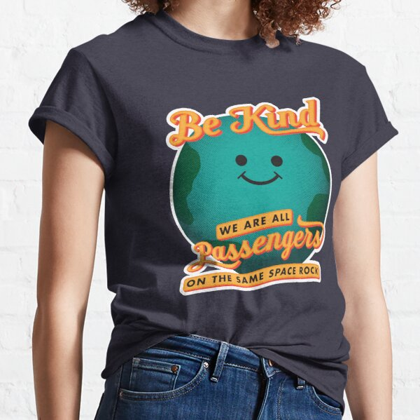 Be Kind - We Are All Passengers on the Same Space Rock Classic T-Shirt
