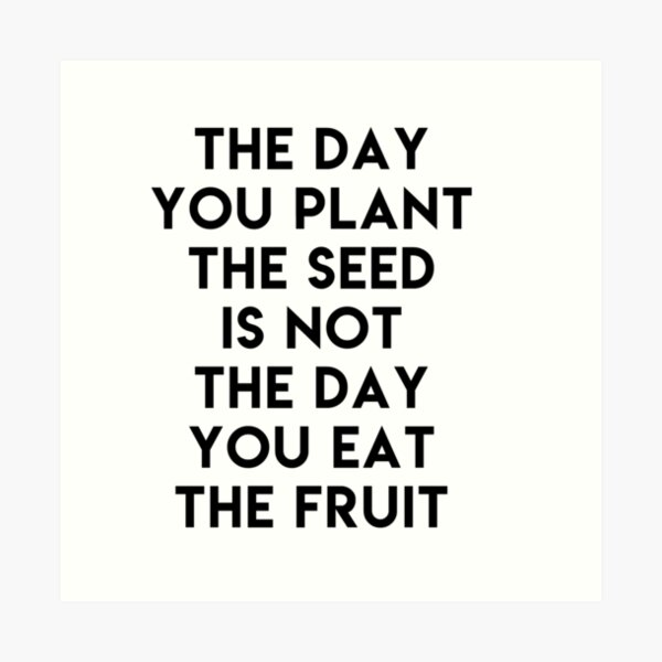 The day you plant the seed is not the day eat the fruit Art Print