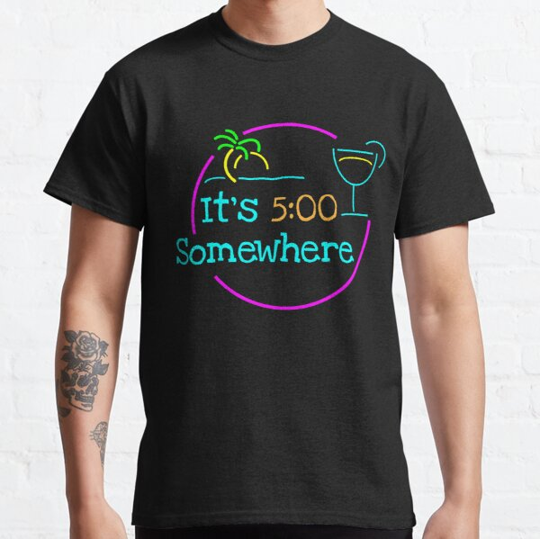 5 O'Clock Somewhere Classic T-Shirt