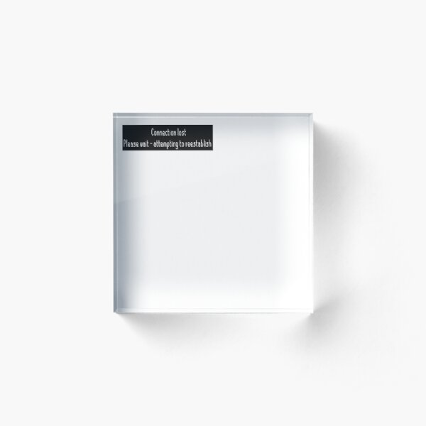 Connection lost - attempting to reestablish Acrylic Block