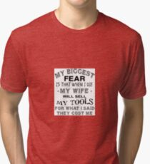 My biggest fear, is that when I die, my wife will sell my tools for what i said i paid for them Tri-blend T-Shirt
