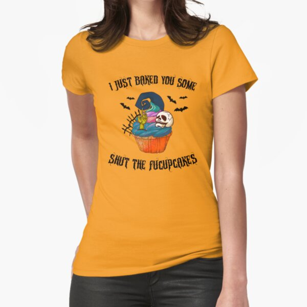I Just Baked You Some Shut The Fucupcakes Fitted T-Shirt