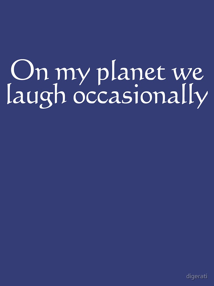 On my planet we laugh occasionally by digerati