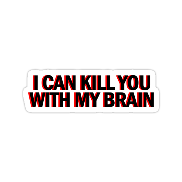 """""""Also, I can kill you with my brain""""  by BobbyMcG"""