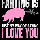 Farting Is Just My Way Of Saying I Love You Pig von mjacobp