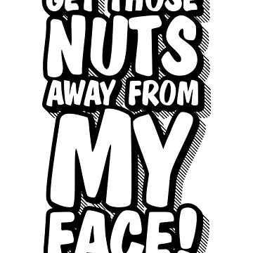 Get Those Nuts Away From My Face by DavidDodd