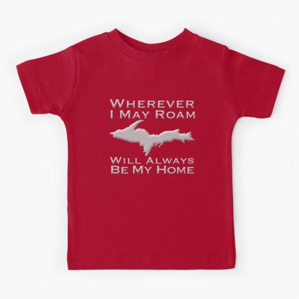 Wherever I May Roam The Upper Peninsula Will Always Be My Home  Kids T-Shirt