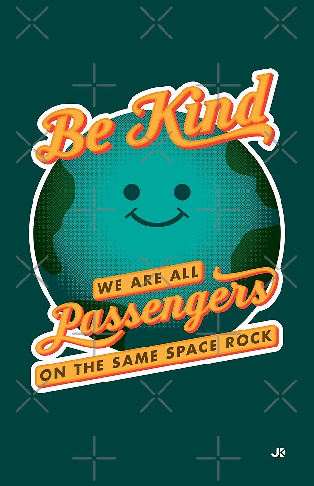 Be Kind - We Are All Passengers on the Same Space Rock by Justin Klett
