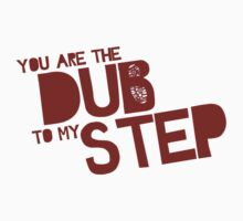 You are the Dub to my Step.
