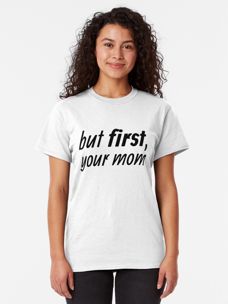 Alternate view of but first, your mom Classic T-Shirt