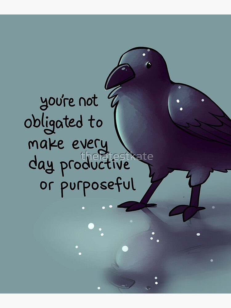 """""""You're Not Obligated to Make Every Day Purposeful"""" Raven by thelatestkate"""