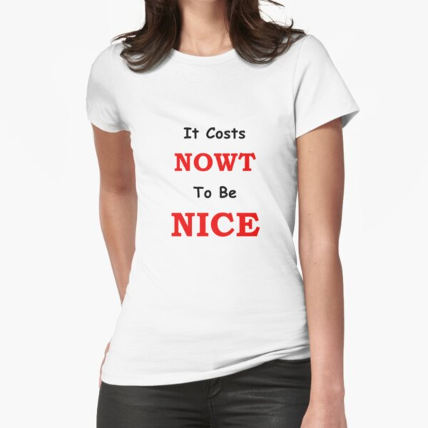 It Costs Nowt To Be Nice Fitted T-Shirt