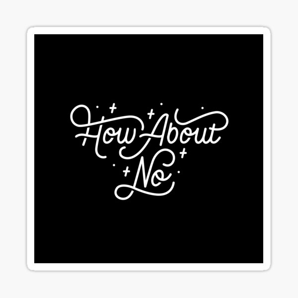 How About No - Black and white hand lettered quote Sticker
