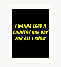 i wanna lead a country one day for all i know Art Print