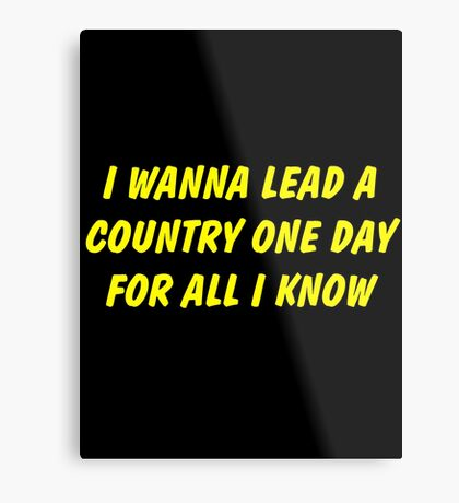 i wanna lead a country one day for all i know Metal Print