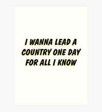 i wanna lead a country one day for all i know 2 Art Print