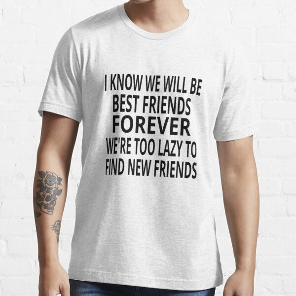 I Know We Will Be Best Friends Forever Essential T-Shirt